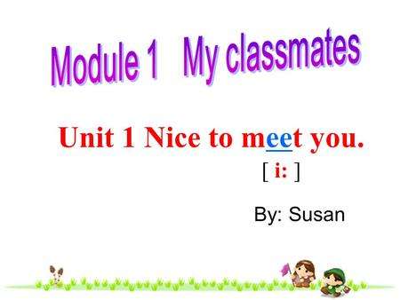 Module 1 My classmates Unit 1 Nice to meet you. [ i: ] By: Susan.