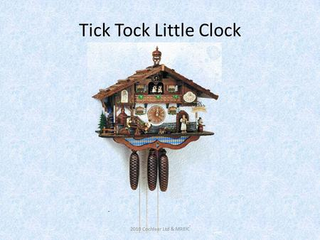 Tick Tock Little Clock 2010 Cochlear Ltd & MREIC.