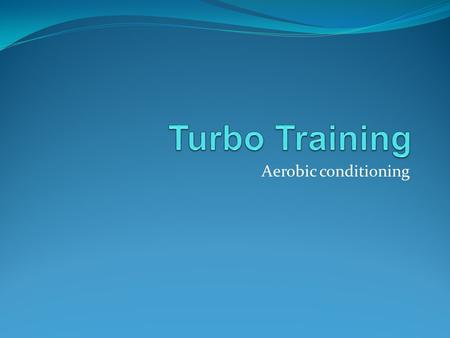 Turbo Training Aerobic conditioning.