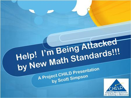 Help! I'm Being Attacked by New Math Standards!!! A Project CHILD Presentation by Scott Simpson.