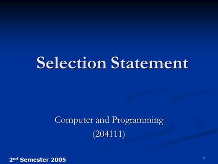 2 nd Semester 2005 1 Selection Statement Computer and Programming (204111)