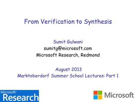 From Verification to Synthesis Sumit Gulwani Microsoft Research, Redmond August 2013 Marktoberdorf Summer School Lectures: Part 1.