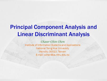 Principal Component Analysis and Linear Discriminant Analysis Chaur-Chin Chen Institute of Information Systems and Applications National Tsing Hua University.