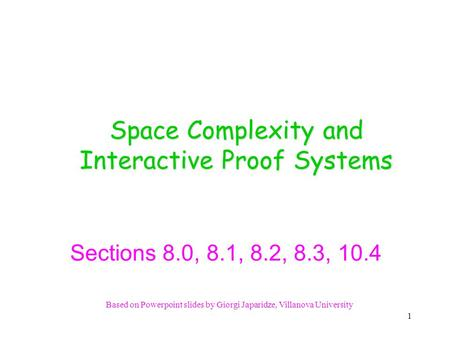 Based on Powerpoint slides by Giorgi Japaridze, Villanova University Space Complexity and Interactive Proof Systems Sections 8.0, 8.1, 8.2, 8.3, 10.4.