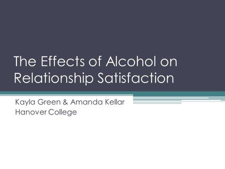 The Effects of Alcohol on Relationship Satisfaction Kayla Green & Amanda Kellar Hanover College.
