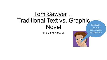 "Tom Sawyer… Traditional Text vs. Graphic Novel Unit 4 PBA 1 Model The Graphic Novel is better…watch me ""grow up""!"