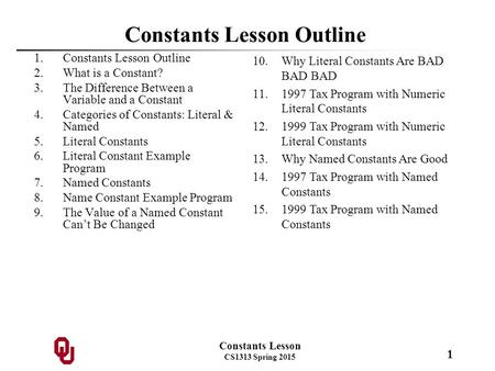 Constants Lesson CS1313 Spring 2015 1 Constants Lesson Outline 1.Constants Lesson Outline 2.What is a Constant? 3.The Difference Between a Variable and.