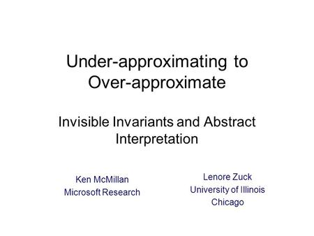 Under-approximating to Over-approximate Invisible Invariants and Abstract Interpretation Ken McMillan Microsoft Research TexPoint fonts used in EMF: A.