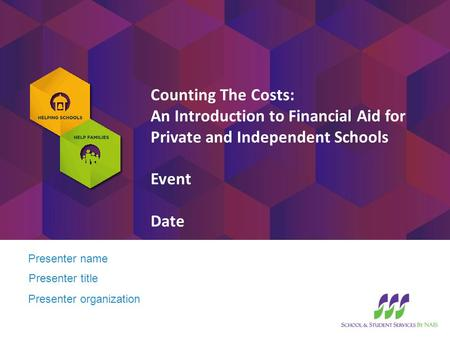Presenter name Presenter title Counting The Costs: An Introduction to Financial Aid for Private and Independent Schools Event Date Presenter organization.