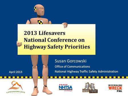 2013 Lifesavers National Conference on Highway Safety Priorities Susan Gorcowski Office of Communications National Highway Traffic Safety Administration.
