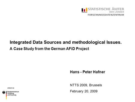 Integrated Data Sources and methodological Issues. A Case Study from the German AFiD Project Hans - Peter Hafner NTTS 2009, Brussels February 20, 2009.