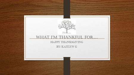 What I'm THANKFUL For…. Happy Thanksgiving By: Kaitlyn G.