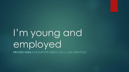 I'm young and employed PROJECT IDEA FOR EUROPE NEEDS YOU 4 JOB-CREATION.