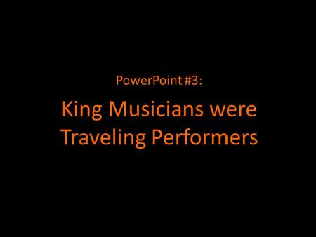 PowerPoint #3: King Musicians were Traveling Performers.