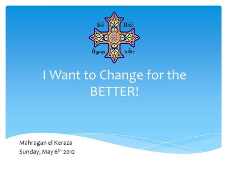 I Want to Change for the BETTER! Mahragan el Keraza Sunday, May 6 th 2012.