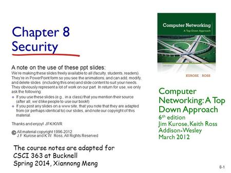 8-1 Chapter 8 Security Computer Networking: A Top Down Approach 6 th edition Jim Kurose, Keith Ross Addison-Wesley March 2012 A note on the use of these.