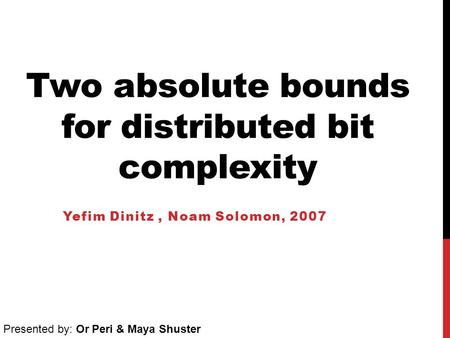 Two absolute bounds for distributed bit complexity Yefim Dinitz, Noam Solomon, 2007 Presented by: Or Peri & Maya Shuster.