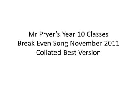 Mr Pryer's Year 10 Classes Break Even Song November 2011 Collated Best Version.