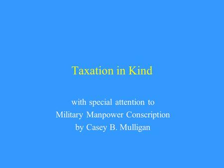 Taxation in Kind with special attention to Military Manpower Conscription by Casey B. Mulligan.