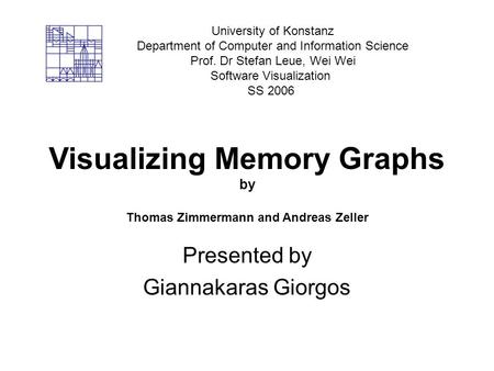 Visualizing Memory Graphs by Thomas Zimmermann and Andreas Zeller Presented by Giannakaras Giorgos University of Konstanz Department of Computer and Information.