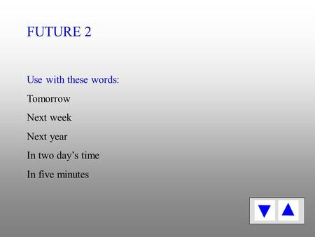 Use with these words: Tomorrow Next week Next year In two day's time In five minutes FUTURE 2.