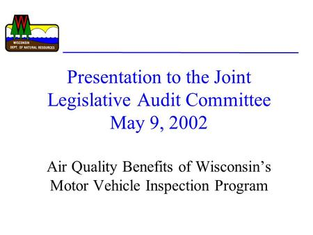 Presentation to the Joint Legislative Audit Committee May 9, 2002 Air Quality Benefits of Wisconsin's Motor Vehicle Inspection Program.