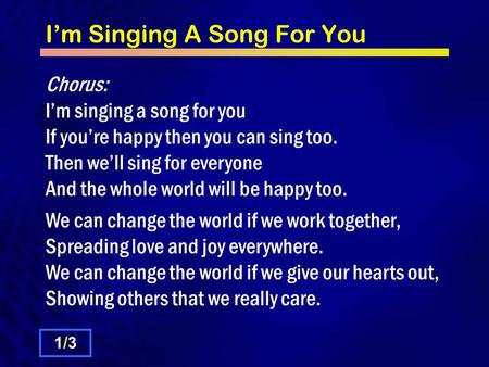 I'm Singing A Song For You Chorus: I'm singing a song for you If you're happy then you can sing too. Then we'll sing for everyone And the whole world will.