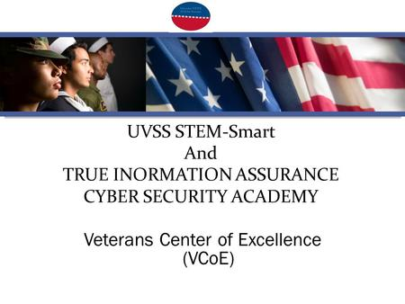 UVSS STEM-Smart And TRUE INORMATION ASSURANCE CYBER SECURITY ACADEMY Veterans Center of Excellence (VCoE)