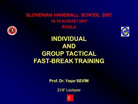 SLOVENIAN HANDBALL SCHOOL 2007 16-19 AUGUST 2007 ROGLA INDIVIDUAL AND GROUP TACTICAL FAST-BREAK TRAINING Prof. Dr. Yaşar SEVİM EHF Lecturer.