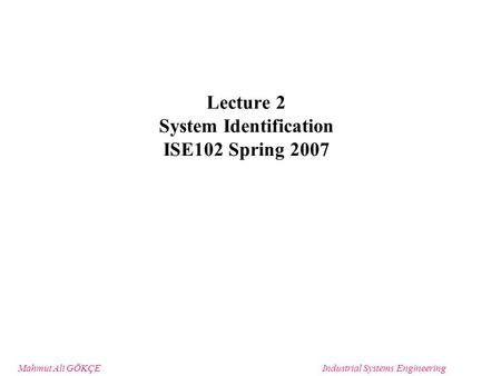 Mahmut Ali GÖKÇEIndustrial Systems Engineering Lecture 2 System Identification ISE102 Spring 2007.