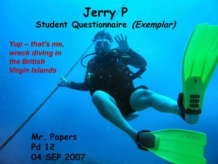 Jerry P Student Questionnaire (Exemplar) Mr. Papers Pd 12 04 SEP 2007 Yup – that's me, wreck diving in the British Virgin Islands.