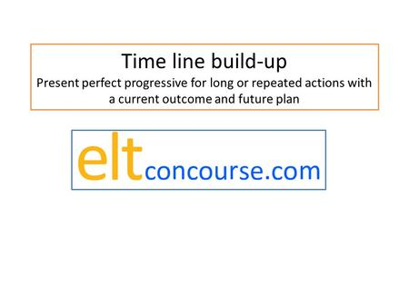 Time line build-up Present perfect progressive for long or repeated actions with a current outcome and future plan.