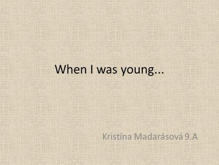 When I was young... Kristína Madarásová 9.A.