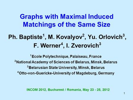 1 Graphs with Maximal Induced Matchings of the Same Size Ph. Baptiste 1, M. Kovalyov 2, Yu. Orlovich 3, F. Werner 4, I. Zverovich 3 1 Ecole Polytechnique,
