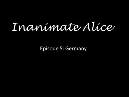 Inanimate Alice Episode 5: Germany Hello my name is Alice and I am 25 years old >> >>