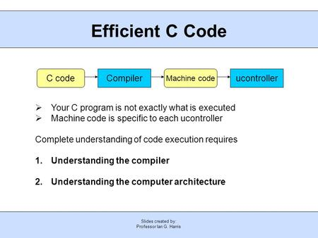 Slides created by: Professor Ian G. Harris Efficient C Code  Your C program is not exactly what is executed  Machine code is specific to each ucontroller.