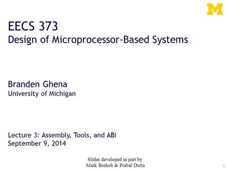 1 EECS 373 Design of Microprocessor-Based Systems Branden Ghena University of Michigan Lecture 3: Assembly, Tools, and ABI September 9, 2014 Slides developed.