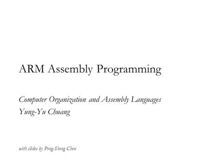 ARM Assembly Programming Computer Organization and Assembly Languages Yung-Yu Chuang with slides by Peng-Sheng Chen.