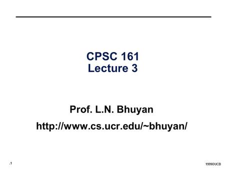.1 1999©UCB CPSC 161 Lecture 3 Prof. L.N. Bhuyan
