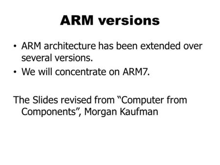 "ARM versions ARM architecture has been extended over several versions. We will concentrate on ARM7. The Slides revised from ""Computer from Components"","