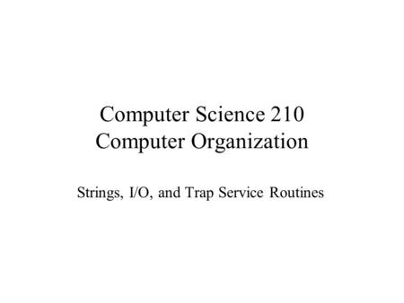 Computer Science 210 Computer Organization Strings, I/O, and Trap Service Routines.