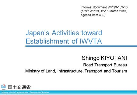 Ministry of Land, Infrastructure, Transport and Tourism Japan's Activities toward Establishment of IWVTA Shingo KIYOTANI Road Transport Bureau Ministry.