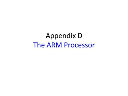 Appendix D The ARM Processor. Appendix Outline Memory organization Characteristics of the ARM ISA Register structure and addressing modes Instructions.