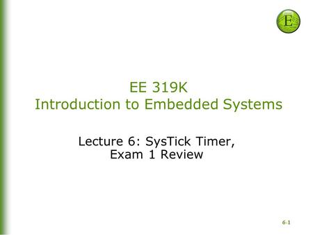 6-1 EE 319K Introduction to Embedded Systems Lecture 6: SysTick Timer, Exam 1 Review.