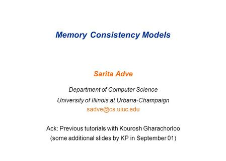 Memory Consistency Models Sarita Adve Department of Computer Science University of Illinois at Urbana-Champaign Ack: Previous tutorials.