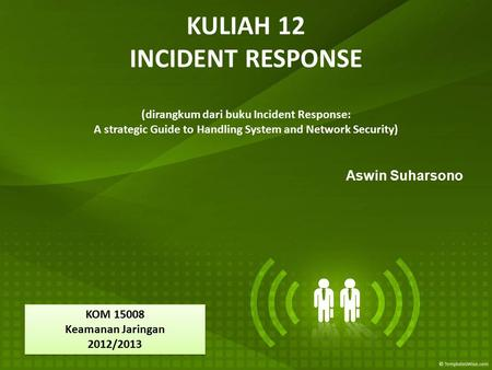 KULIAH 12 INCIDENT RESPONSE (dirangkum dari buku Incident Response: A strategic Guide to Handling System and Network Security) Aswin Suharsono KOM 15008.