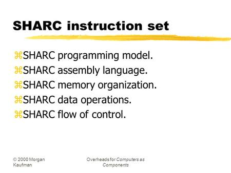 © 2000 Morgan Kaufman Overheads for Computers as Components SHARC instruction set zSHARC programming model. zSHARC assembly language. zSHARC memory organization.