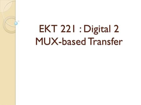 EKT 221 : Digital 2 MUX-based Transfer