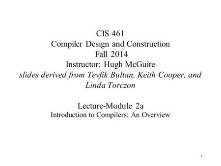 1 CIS 461 Compiler Design and Construction Fall 2014 Instructor: Hugh McGuire slides derived from Tevfik Bultan, Keith Cooper, and Linda Torczon Lecture-Module.