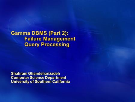 Gamma DBMS (Part 2): Failure Management Query Processing Shahram Ghandeharizadeh Computer Science Department University of Southern California.
